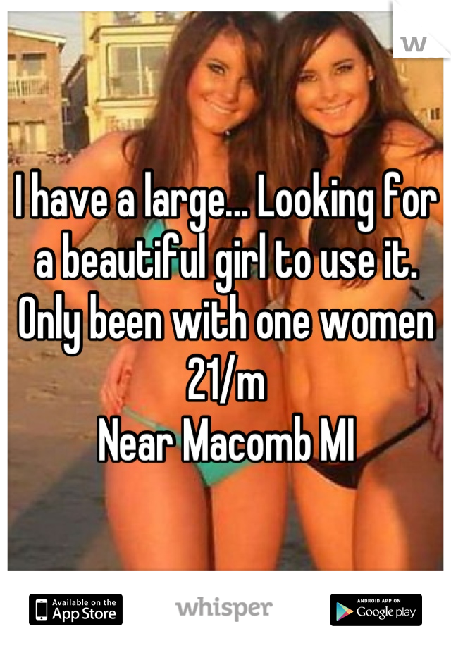 I have a large... Looking for a beautiful girl to use it.  Only been with one women 21/m  Near Macomb MI