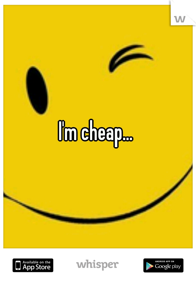 I'm cheap...