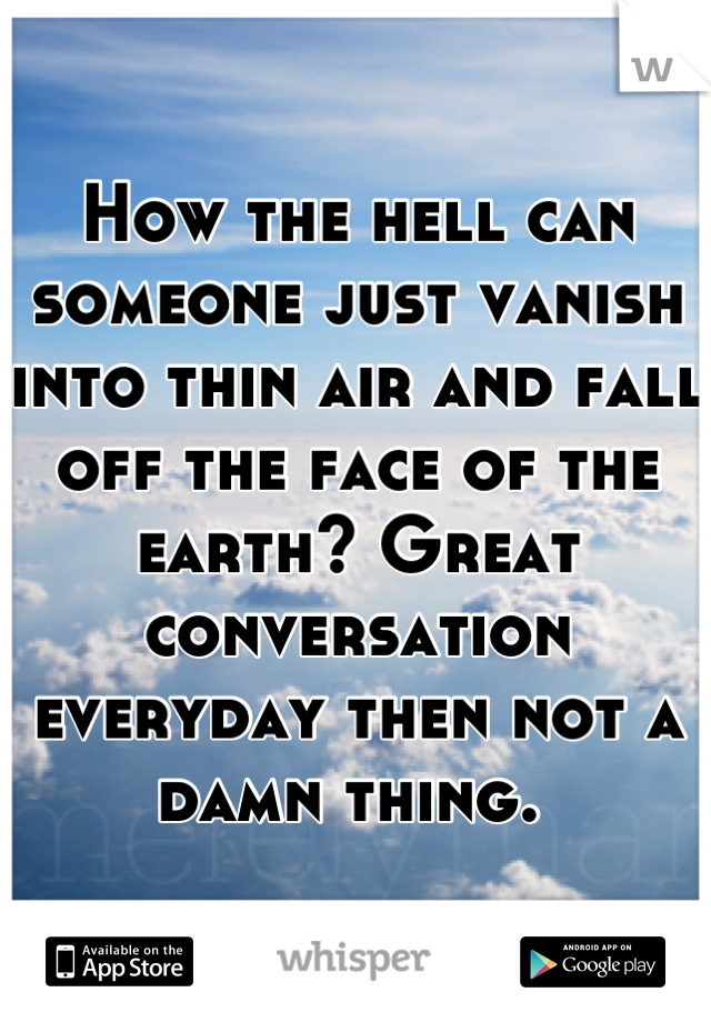 How the hell can someone just vanish into thin air and fall off the face of the earth? Great conversation everyday then not a damn thing.