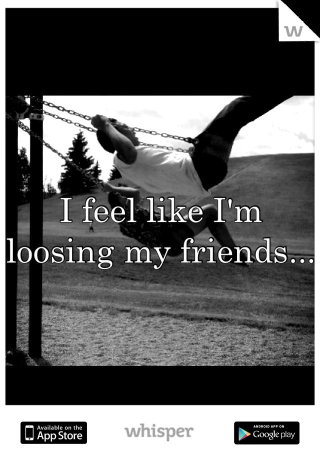 I feel like I'm loosing my friends...