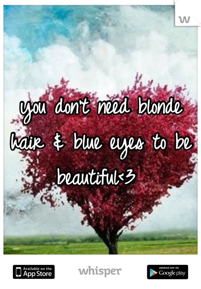you don't need blonde hair & blue eyes to be beautiful<3