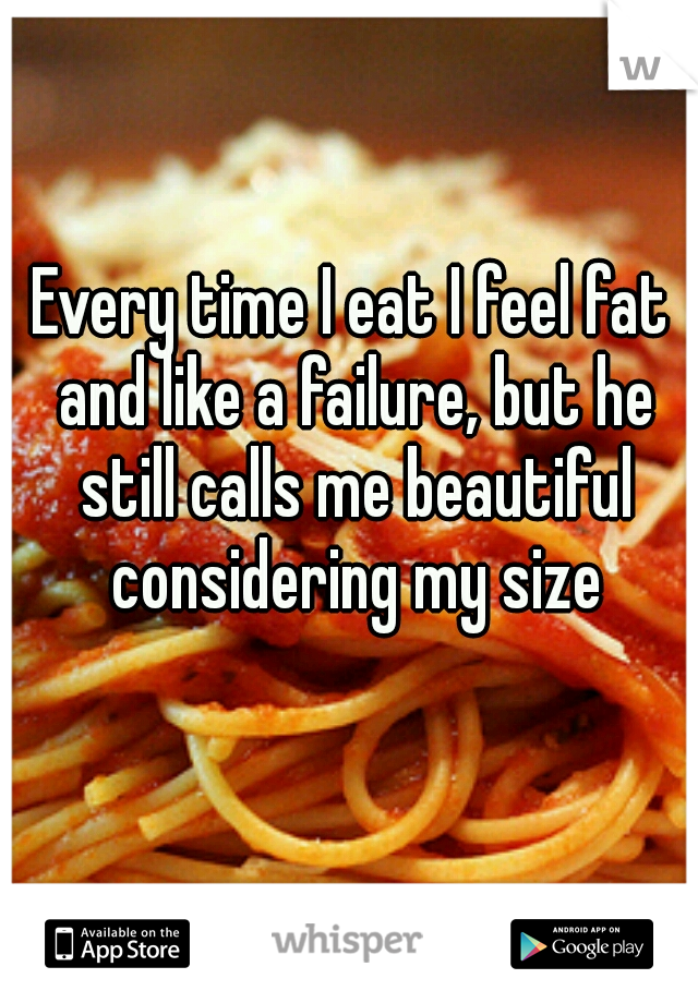 Every time I eat I feel fat and like a failure, but he still calls me beautiful considering my size
