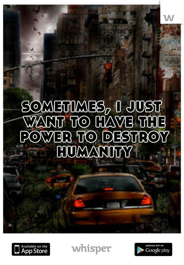 sometimes, i just want to have the power to destroy humanity