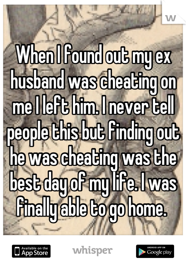 When I found out my ex husband was cheating on me I left him. I never tell people this but finding out he was cheating was the best day of my life. I was finally able to go home.
