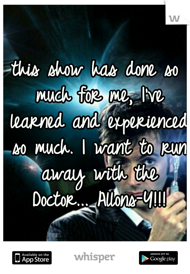 this show has done so much for me, I've learned and experienced so much. I want to run away with the Doctor... Allons-Y!!!