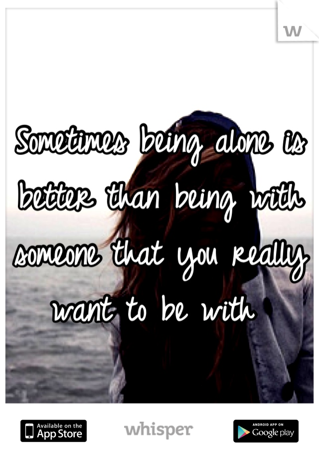 Sometimes being alone is better than being with someone that you really want to be with