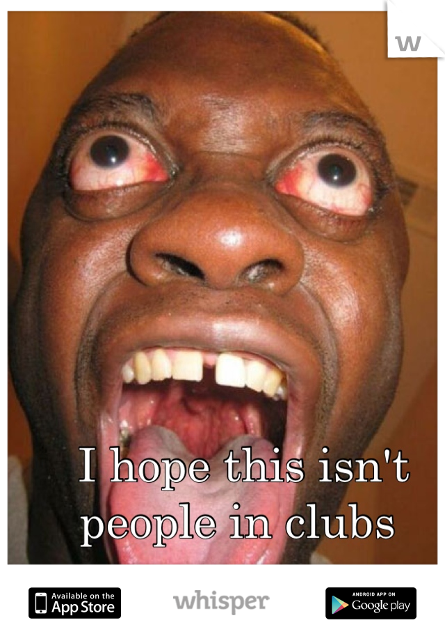 I hope this isn't people in clubs
