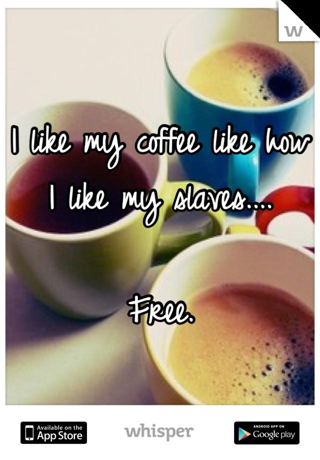 I like my coffee like how I like my slaves....  Free.