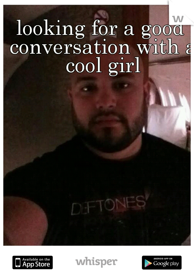 looking for a good conversation with a cool girl