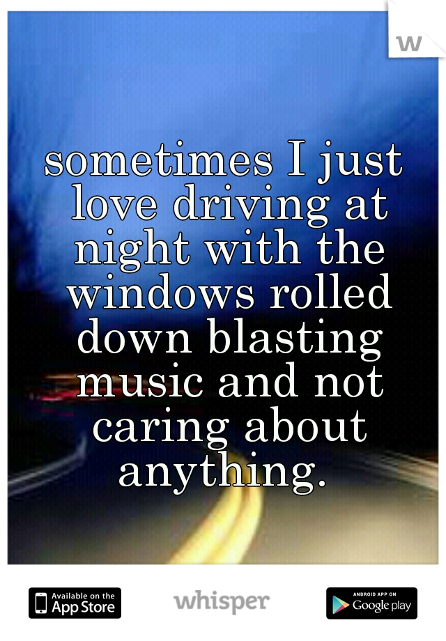 sometimes I just love driving at night with the windows rolled down blasting music and not caring about anything.