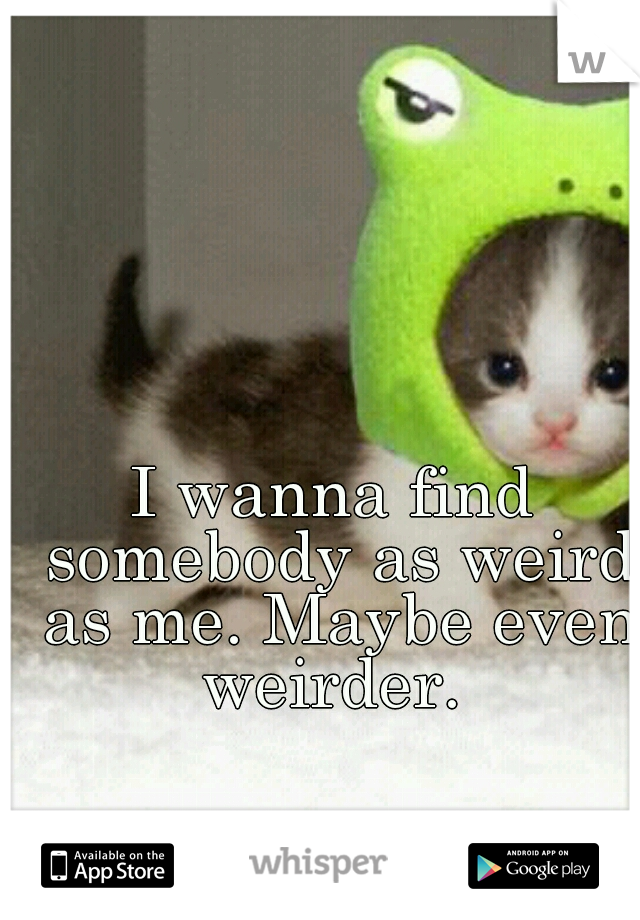 I wanna find somebody as weird as me. Maybe even weirder.