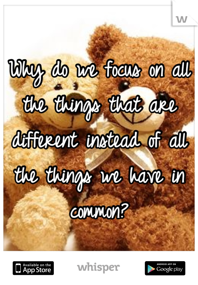 Why do we focus on all the things that are different instead of all the things we have in common?
