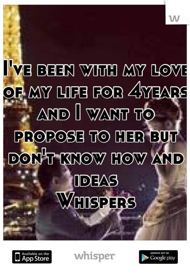 I've been with my love of my life for 4years and I want to propose to her but don't know how and ideas  Whispers