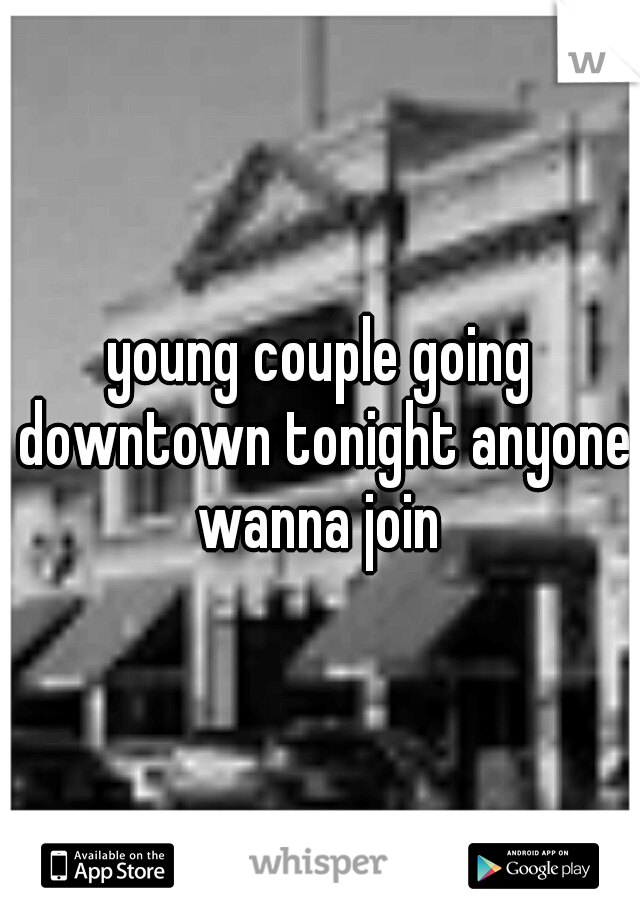 young couple going downtown tonight anyone wanna join