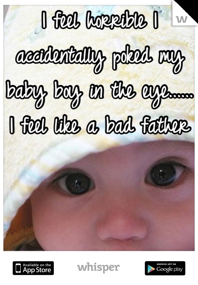 I feel horrible I accidentally poked my baby boy in the eye...... I feel like a bad father