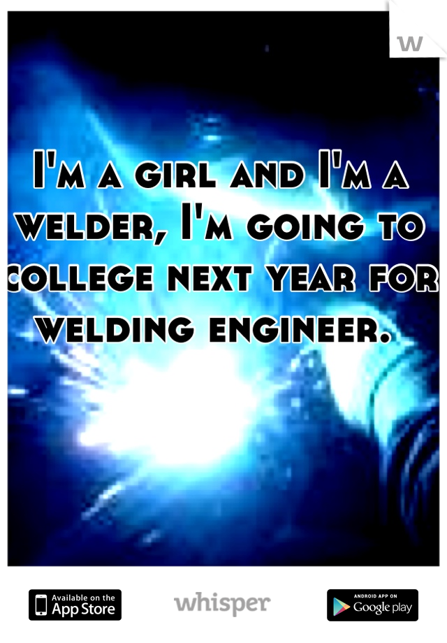 I'm a girl and I'm a welder, I'm going to college next year for welding engineer.