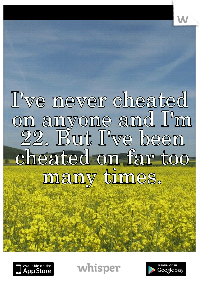 I've never cheated on anyone and I'm 22. But I've been cheated on far too many times.