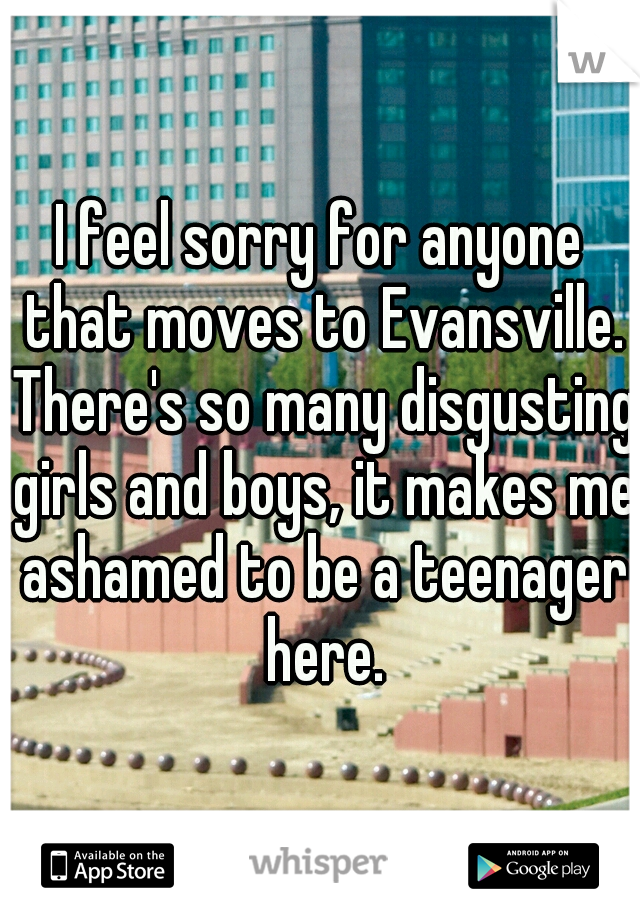 I feel sorry for anyone that moves to Evansville. There's so many disgusting girls and boys, it makes me ashamed to be a teenager here.