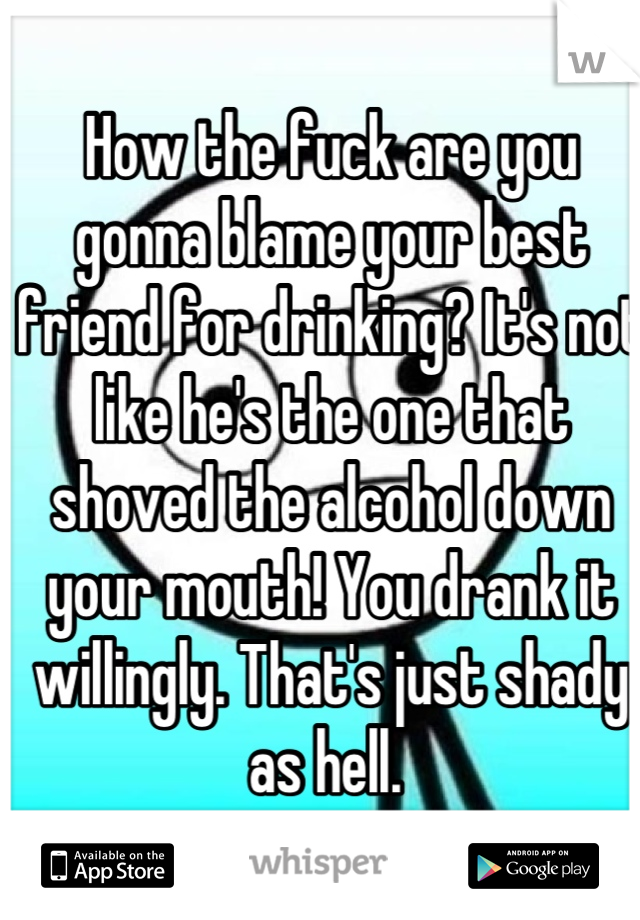 How the fuck are you gonna blame your best friend for drinking? It's not like he's the one that shoved the alcohol down your mouth! You drank it willingly. That's just shady as hell.