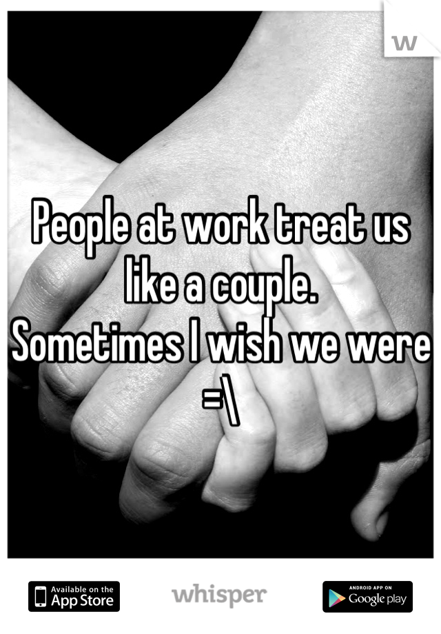 People at work treat us like a couple. Sometimes I wish we were =\