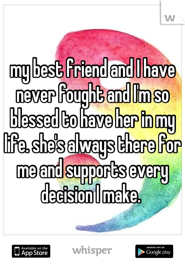 my best friend and I have never fought and I'm so blessed to have her in my life. she's always there for me and supports every decision I make.