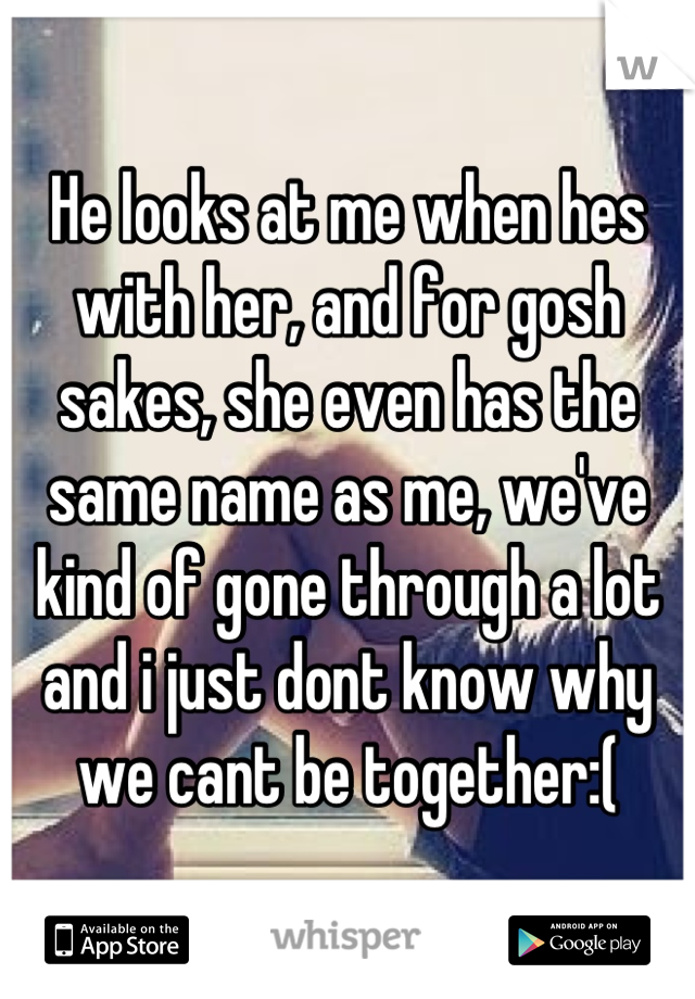 He looks at me when hes with her, and for gosh sakes, she even has the same name as me, we've kind of gone through a lot and i just dont know why we cant be together:(