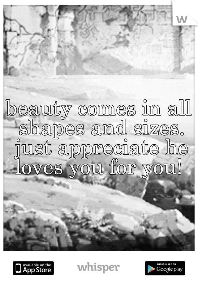beauty comes in all shapes and sizes. just appreciate he loves you for you!