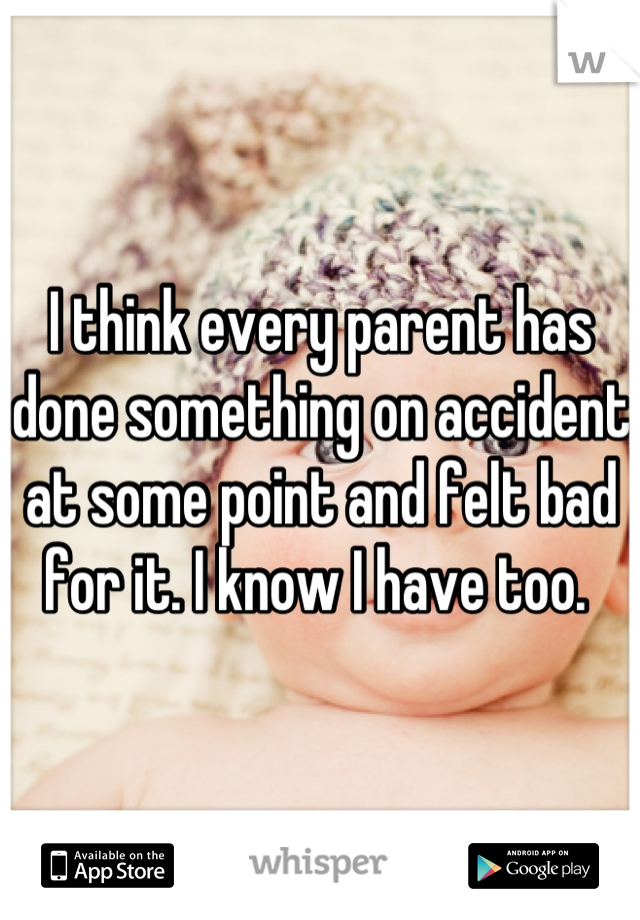 I think every parent has done something on accident at some point and felt bad for it. I know I have too.