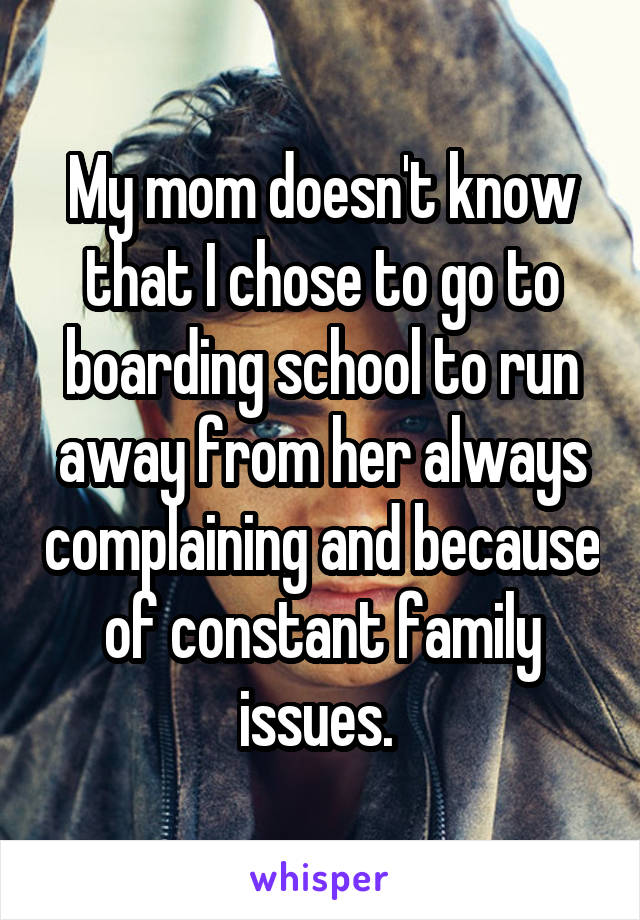 My mom doesn't know that I chose to go to boarding school to run away from her always complaining and because of constant family issues.
