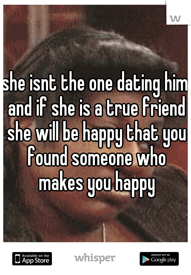 she isnt the one dating him and if she is a true friend she will be happy that you found someone who makes you happy
