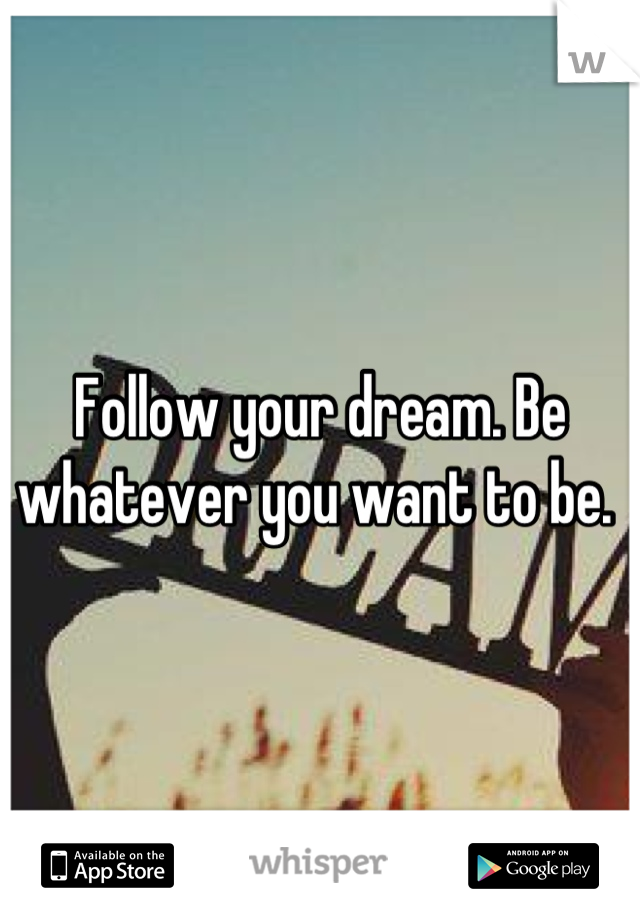 Follow your dream. Be whatever you want to be.