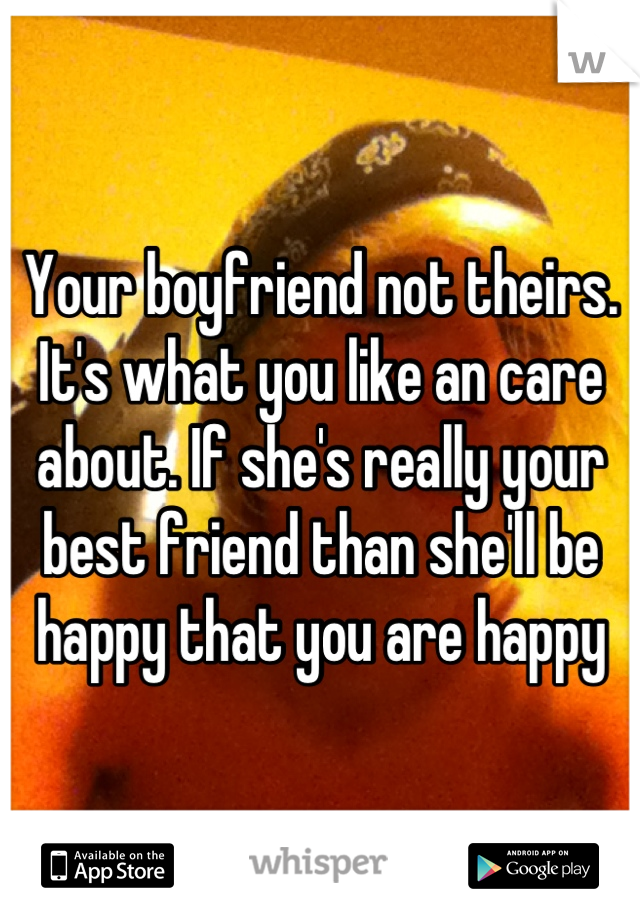 Your boyfriend not theirs. It's what you like an care about. If she's really your best friend than she'll be happy that you are happy