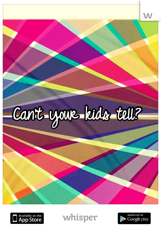 Can't your kids tell?