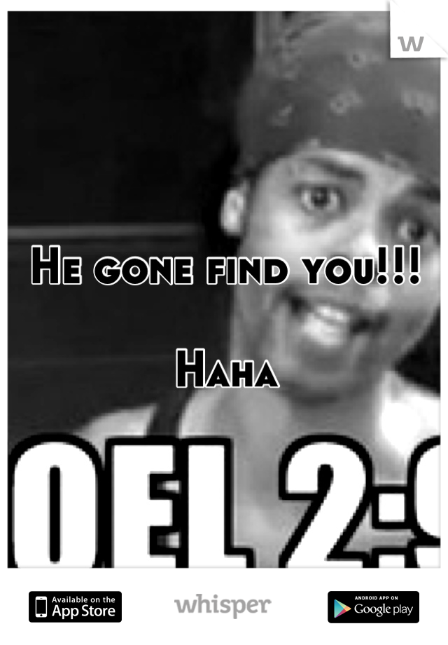 He gone find you!!!   Haha