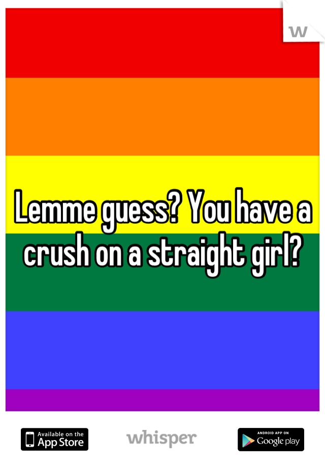 Lemme guess? You have a crush on a straight girl?
