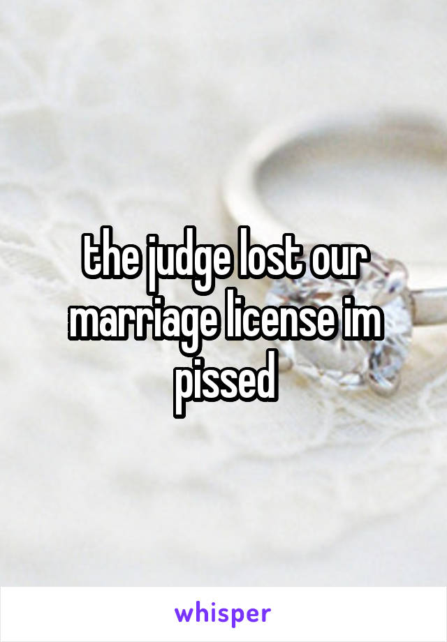 the judge lost our marriage license im pissed