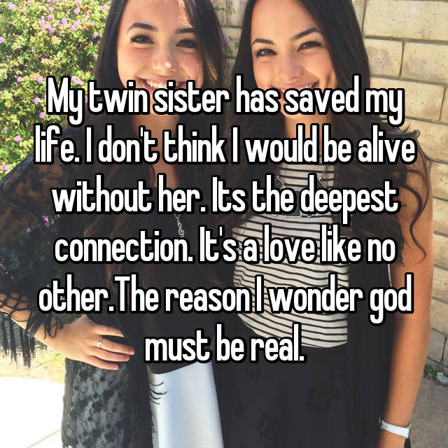 My twin sister has saved my life. I don't think I would be alive without her. Its the deepest connection. It's a love like no other.The reason I wonder god must be real.