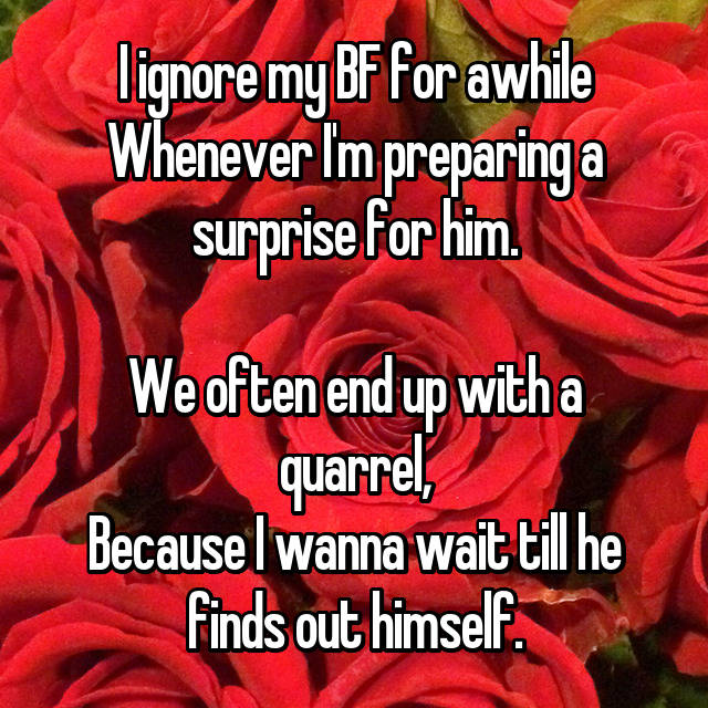 I ignore my BF for awhile Whenever I'm preparing a surprise for him.  We often end up with a quarrel, Because I wanna wait till he finds out himself.
