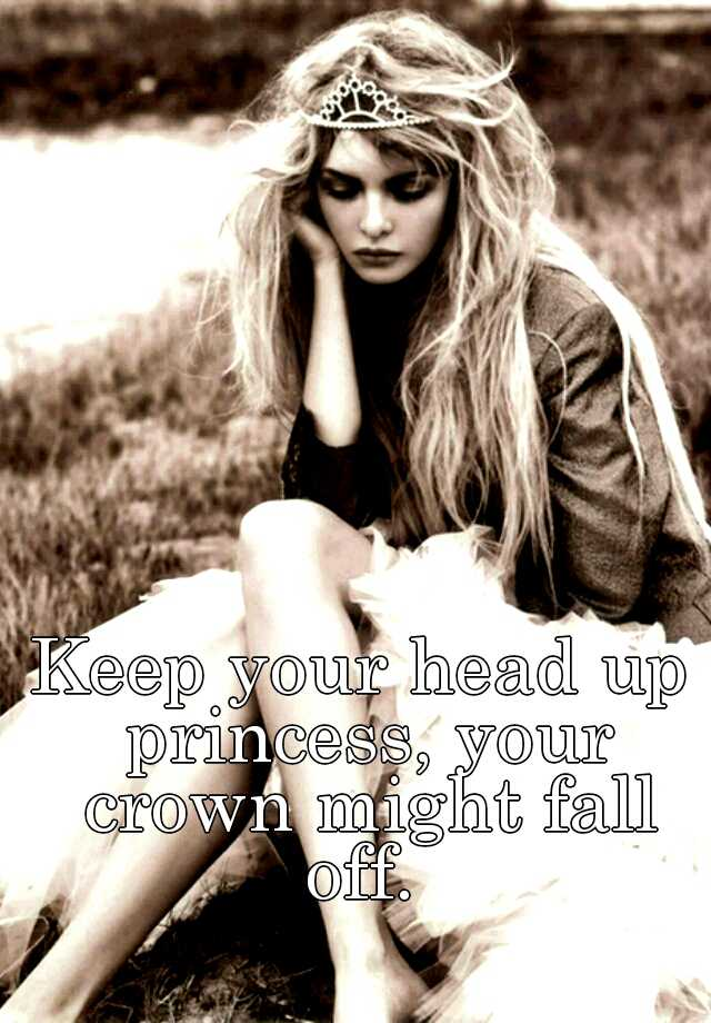 Keep Your Head Up Princess, Your Crown Might Fall Off