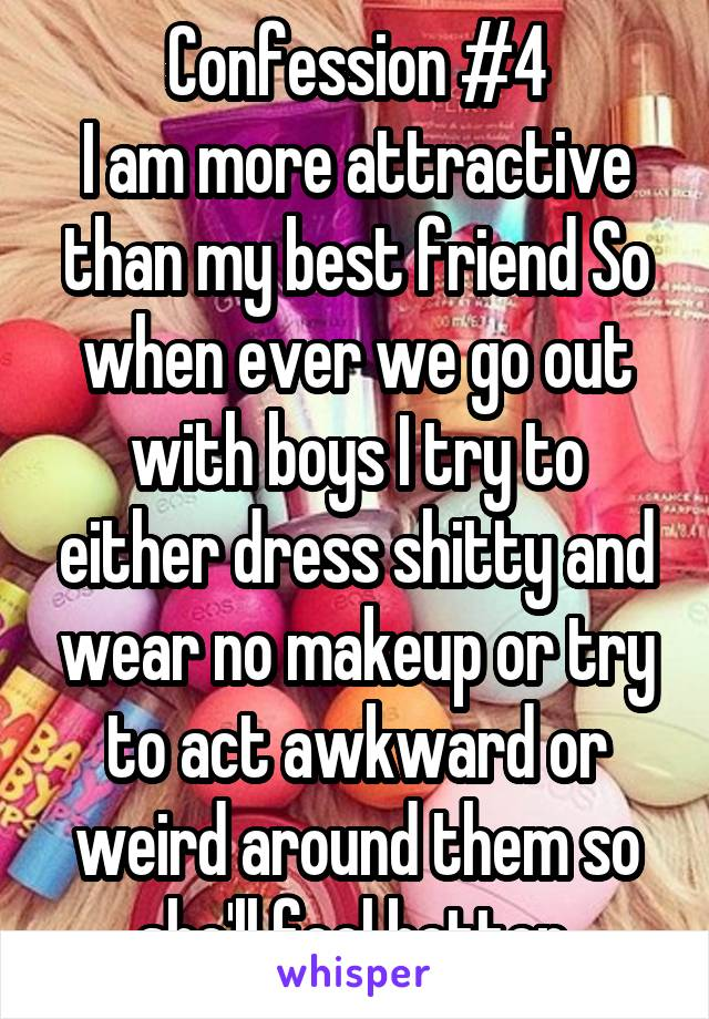 Confession #4 I am more attractive than my best friend So when ever we go out with boys I try to either dress shitty and wear no makeup or try to act awkward or weird around them so she'll feel better.