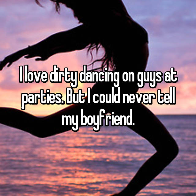 I love dirty dancing on guys at parties. But I could never tell my boyfriend.