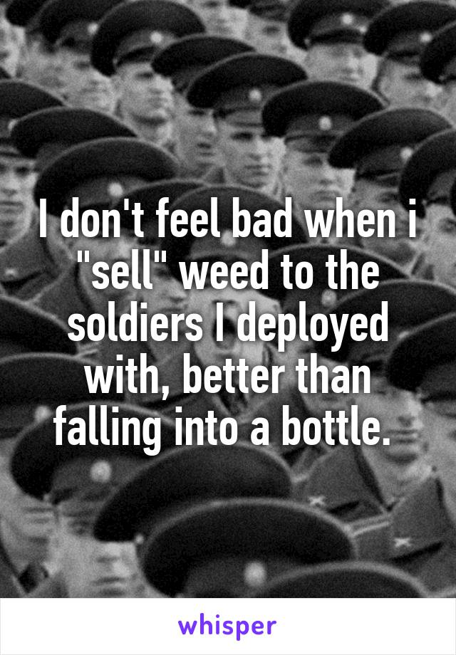 """I don't feel bad when i """"sell"""" weed to the soldiers I deployed with, better than falling into a bottle."""