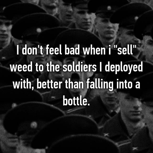 "I don't feel bad when i ""sell"" weed to the soldiers I deployed with, better than falling into a bottle."