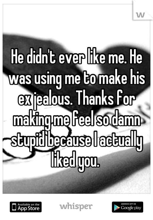 He didn't ever like me  He was using me to make his ex