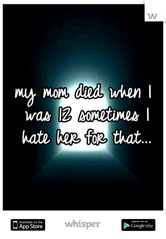 my mom died when I was 12 sometimes I hate her for that...