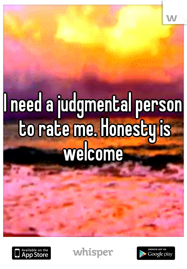 I need a judgmental person to rate me. Honesty is welcome