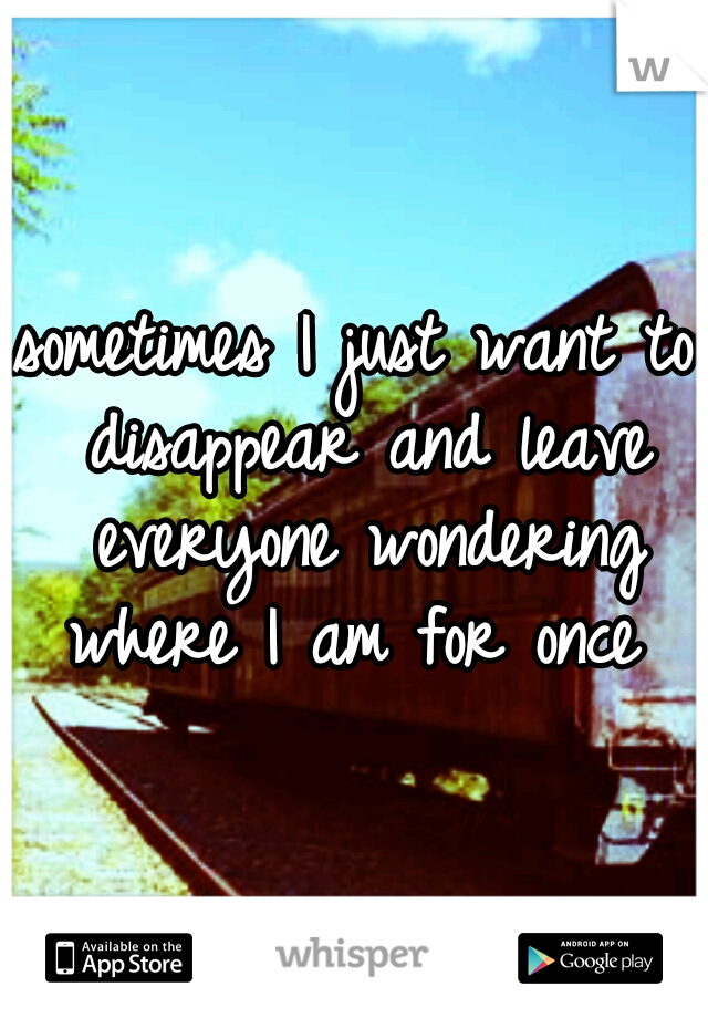 sometimes I just want to disappear and leave everyone wondering where I am for once