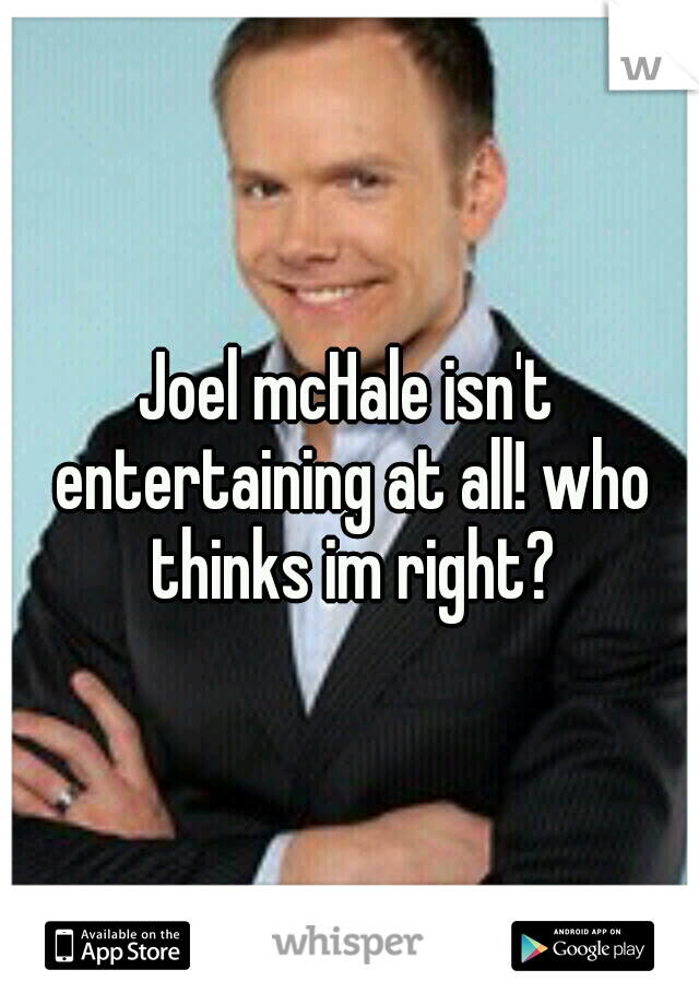 Joel mcHale isn't entertaining at all! who thinks im right?