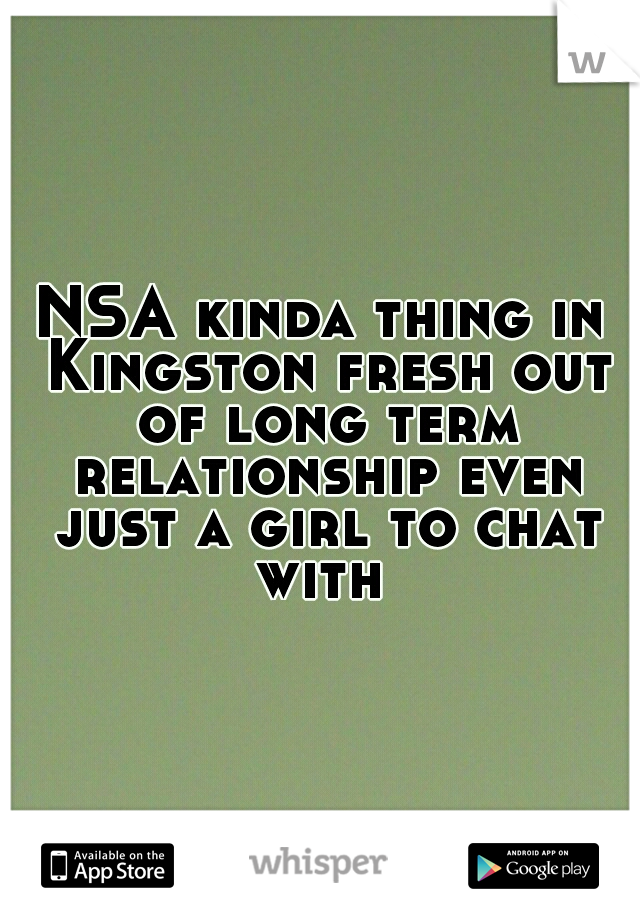NSA kinda thing in Kingston fresh out of long term relationship even just a girl to chat with