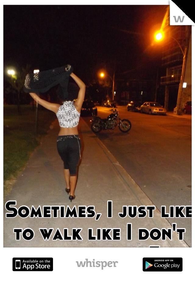 Sometimes, I just like to walk like I don't give a shit <3